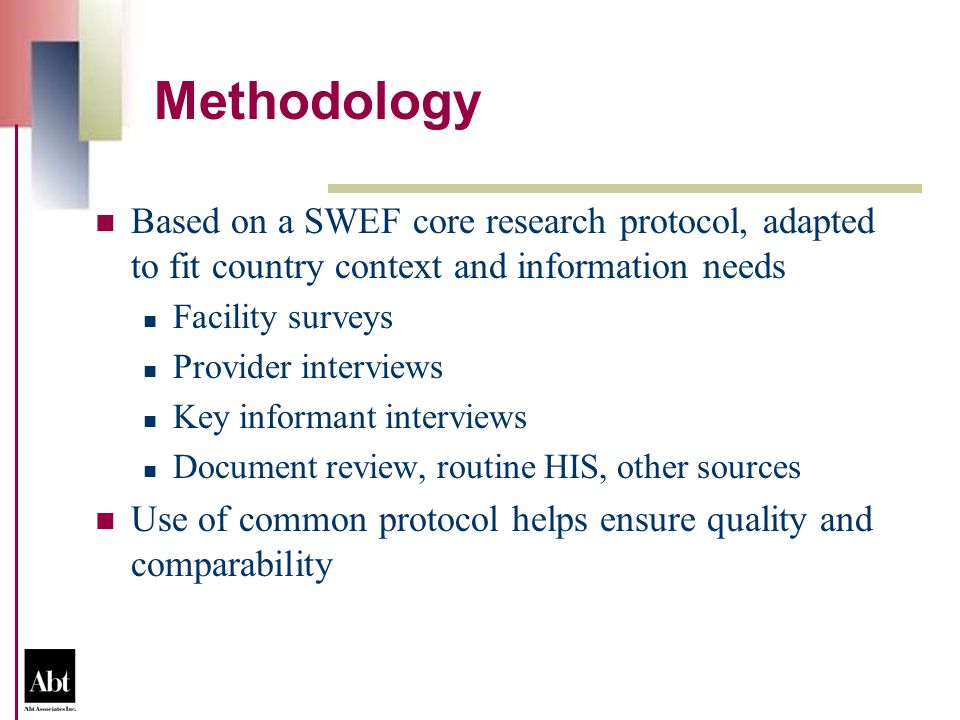 Methodology Based on a SWEF core research protocol, adapted to fit country context and information needs Facility surveys Provider interviews Key informant interviews Document review, routine HIS, other sources Use of common protocol helps ensure quality and comparability