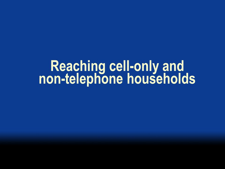 Reaching cell-only and non-telephone households
