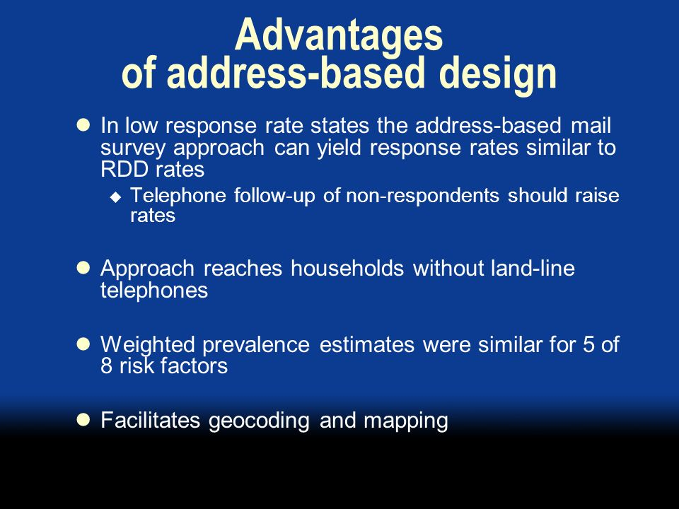Advantages of address-based design In low response rate states the address-based mail survey approach can yield response rates similar to RDD rates Telephone follow-up of non-respondents should raise rates Approach reaches households without land-line telephones Weighted prevalence estimates were similar for 5 of 8 risk factors Facilitates geocoding and mapping