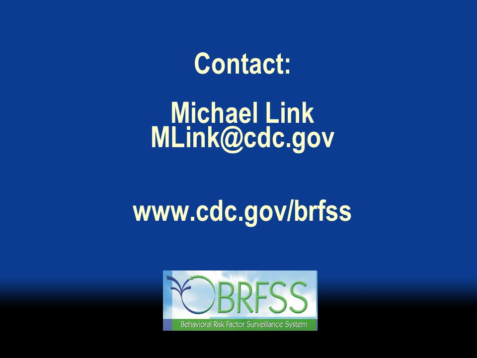 Contact: Michael Link MLink@cdc.gov www.cdc.gov/brfss