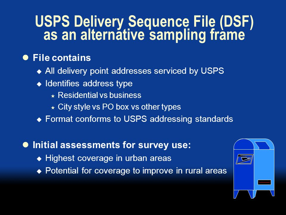 USPS Delivery Sequence File (DSF) as an alternative sampling frame File contains All delivery point addresses serviced by USPS Identifies address type Residential vs business City style vs PO box vs other types Format conforms to USPS addressing standards Initial assessments for survey use: Highest coverage in urban areas Potential for coverage to improve in rural areas