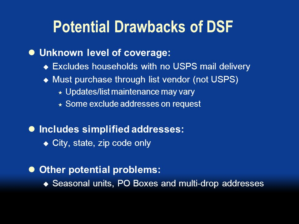 Potential Drawbacks of DSF Unknown level of coverage: Excludes households with no USPS mail delivery Must purchase through list vendor (not USPS) Updates/list maintenance may vary Some exclude addresses on request Includes simplified addresses: City, state, zip code only Other potential problems: Seasonal units, PO Boxes and multi-drop addresses