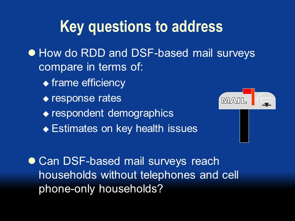 Key questions to address How do RDD and DSF-based mail surveys compare in terms of: frame efficiency response rates respondent demographics Estimates on key health issues Can DSF-based mail surveys reach households without telephones and cell phone-only households