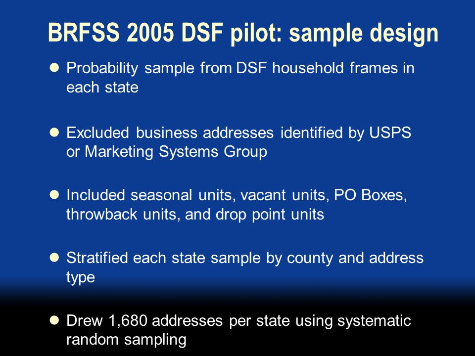 BRFSS 2005 DSF pilot: sample design Probability sample from DSF household frames in each state Excluded business addresses identified by USPS or Marketing Systems Group Included seasonal units, vacant units, PO Boxes, throwback units, and drop point units Stratified each state sample by county and address type Drew 1,680 addresses per state using systematic random sampling
