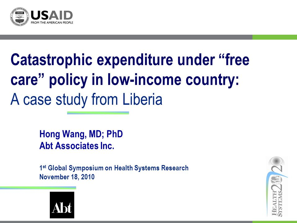 Catastrophic expenditure under free care policy in low-income country: A case study from Liberia Hong Wang, MD; PhD Abt Associates Inc.