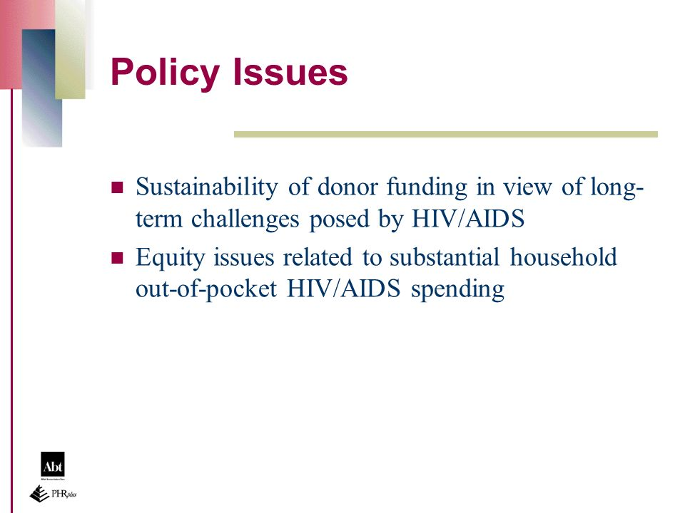 Policy Issues Sustainability of donor funding in view of long- term challenges posed by HIV/AIDS Equity issues related to substantial household out-of-pocket HIV/AIDS spending