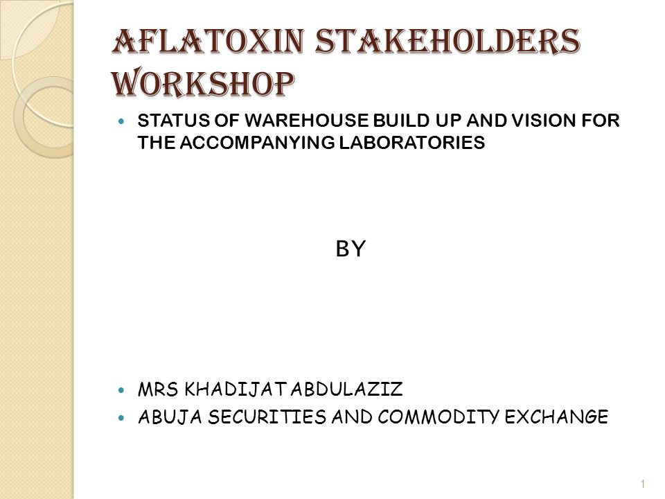 AFLATOXIN stakeholders WORKSHOP STATUS OF WAREHOUSE BUILD UP AND VISION FOR THE ACCOMPANYING LABORATORIES BY MRS KHADIJAT ABDULAZIZ ABUJA SECURITIES AND COMMODITY EXCHANGE 1