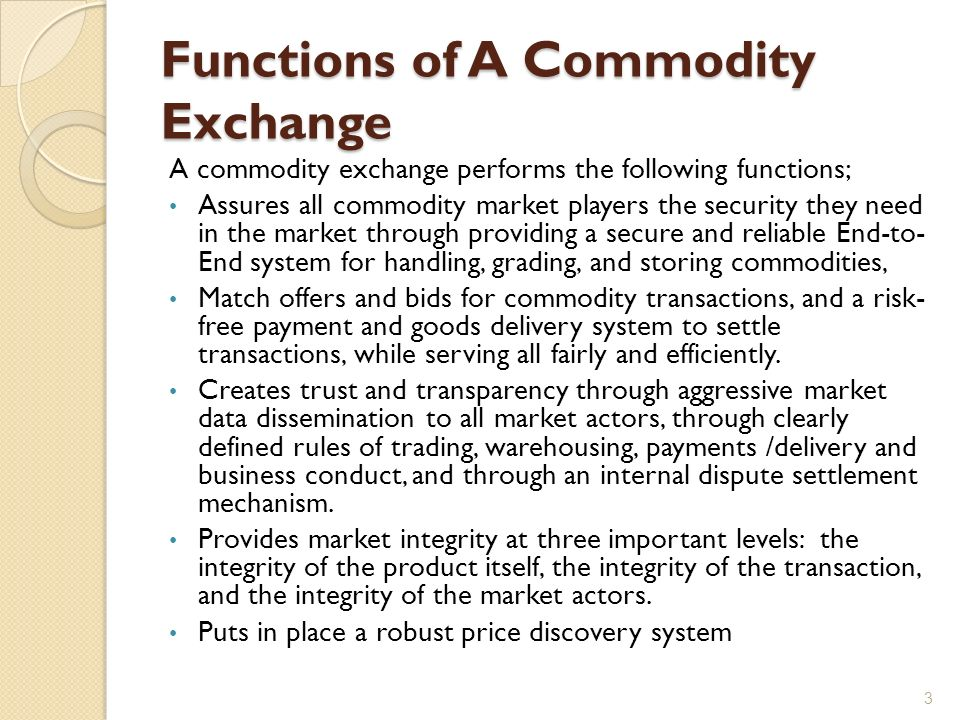 Functions of A Commodity Exchange A commodity exchange performs the following functions; Assures all commodity market players the security they need in the market through providing a secure and reliable End-to- End system for handling, grading, and storing commodities, Match offers and bids for commodity transactions, and a risk- free payment and goods delivery system to settle transactions, while serving all fairly and efficiently.