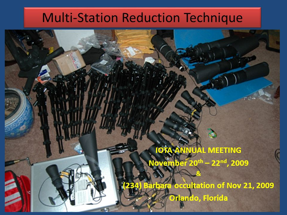 Multi-Station Reduction Technique IOTA ANNUAL MEETING November 20 th – 22 nd, 2009 & (234) Barbara occultation of Nov 21, 2009 Orlando, Florida