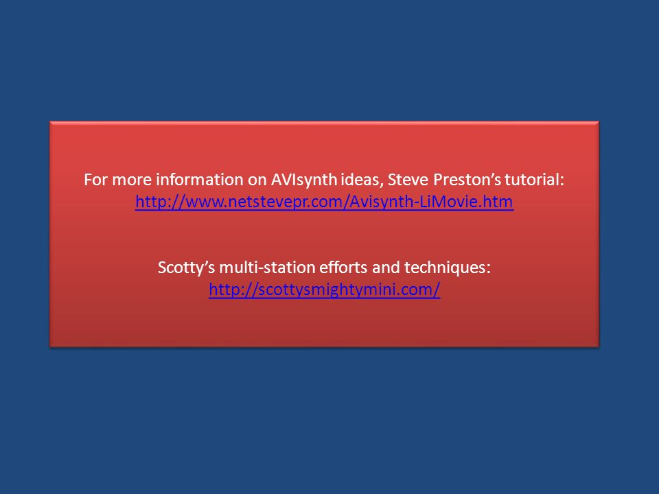 For more information on AVIsynth ideas, Steve Prestons tutorial: http://www.netstevepr.com/Avisynth-LiMovie.htm Scottys multi-station efforts and techniques: http://scottysmightymini.com/ For more information on AVIsynth ideas, Steve Prestons tutorial: http://www.netstevepr.com/Avisynth-LiMovie.htm Scottys multi-station efforts and techniques: http://scottysmightymini.com/