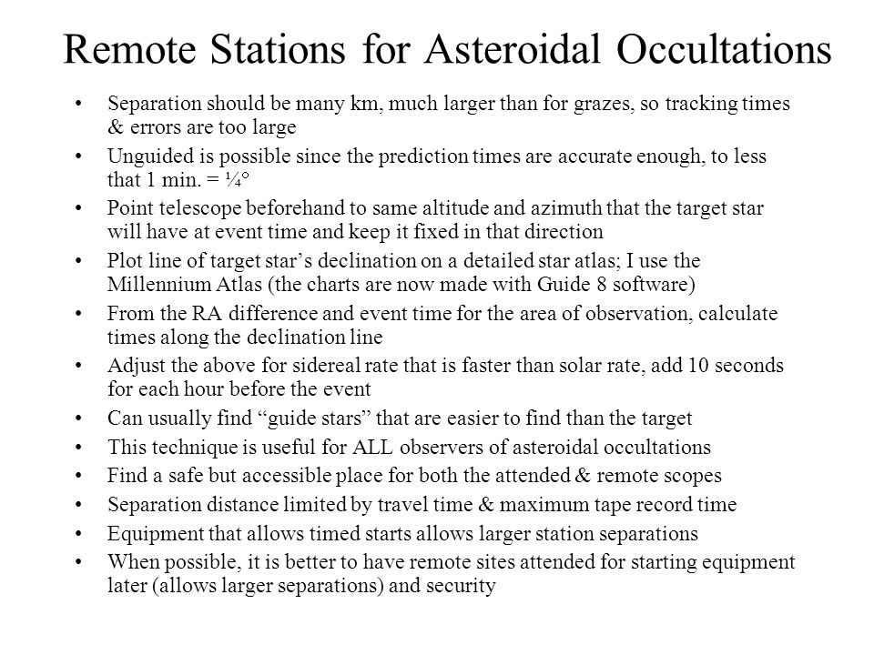 Remote Stations for Asteroidal Occultations Separation should be many km, much larger than for grazes, so tracking times & errors are too large Unguided is possible since the prediction times are accurate enough, to less that 1 min.