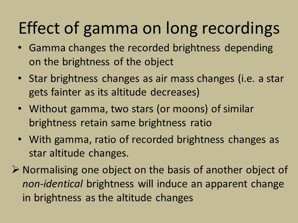 Effect of gamma on long recordings Gamma changes the recorded brightness depending on the brightness of the object Star brightness changes as air mass changes (i.e.