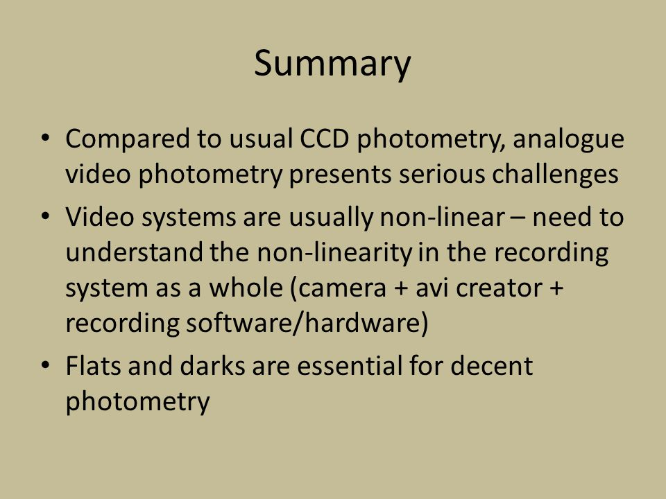 Summary Compared to usual CCD photometry, analogue video photometry presents serious challenges Video systems are usually non-linear – need to understand the non-linearity in the recording system as a whole (camera + avi creator + recording software/hardware) Flats and darks are essential for decent photometry