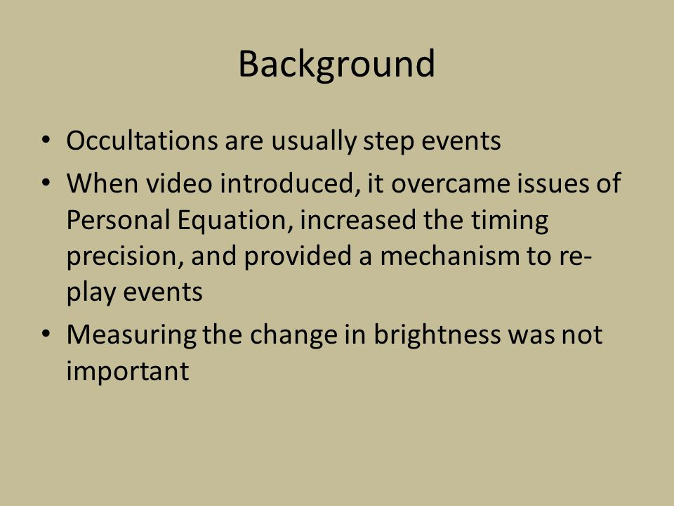 Background Occultations are usually step events When video introduced, it overcame issues of Personal Equation, increased the timing precision, and provided a mechanism to re- play events Measuring the change in brightness was not important