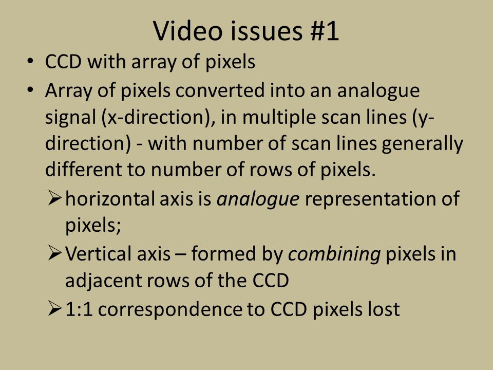 Video issues #1 CCD with array of pixels Array of pixels converted into an analogue signal (x-direction), in multiple scan lines (y- direction) - with number of scan lines generally different to number of rows of pixels.
