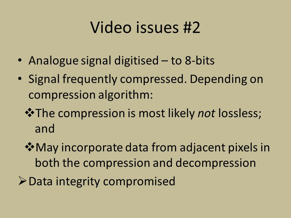 Video issues #2 Analogue signal digitised – to 8-bits Signal frequently compressed.