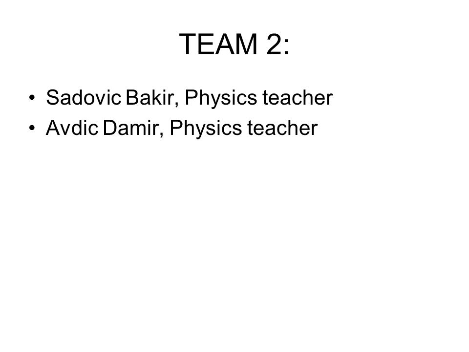 TEAM 2: Sadovic Bakir, Physics teacher Avdic Damir, Physics teacher