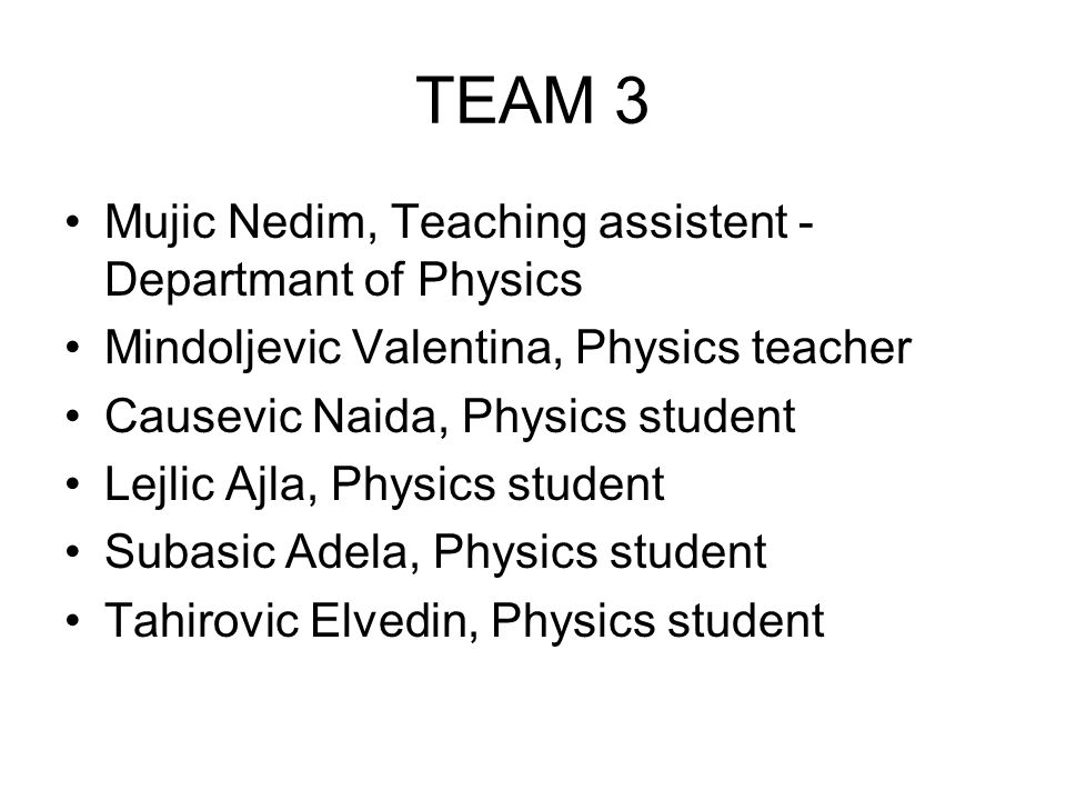 TEAM 3 Mujic Nedim, Teaching assistent - Departmant of Physics Mindoljevic Valentina, Physics teacher Causevic Naida, Physics student Lejlic Ajla, Physics student Subasic Adela, Physics student Tahirovic Elvedin, Physics student
