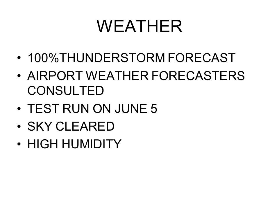 WEATHER 100%THUNDERSTORM FORECAST AIRPORT WEATHER FORECASTERS CONSULTED TEST RUN ON JUNE 5 SKY CLEARED HIGH HUMIDITY
