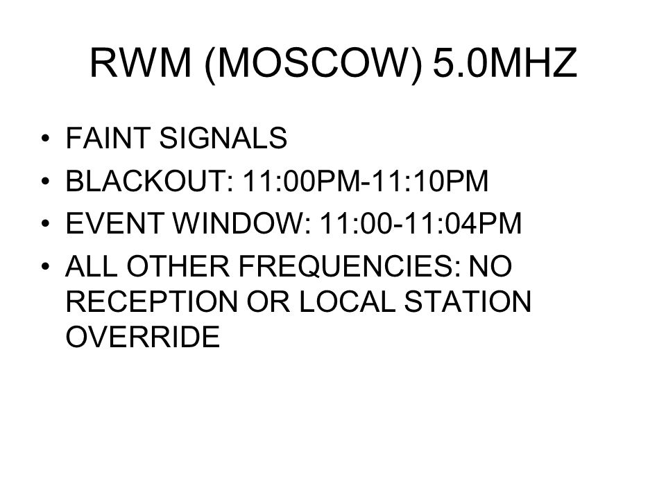 RWM (MOSCOW) 5.0MHZ FAINT SIGNALS BLACKOUT: 11:00PM-11:10PM EVENT WINDOW: 11:00-11:04PM ALL OTHER FREQUENCIES: NO RECEPTION OR LOCAL STATION OVERRIDE
