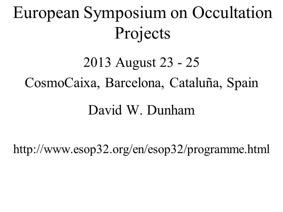 European Symposium on Occultation Projects 2013 August 23 - 25 CosmoCaixa, Barcelona, Cataluña, Spain David W.