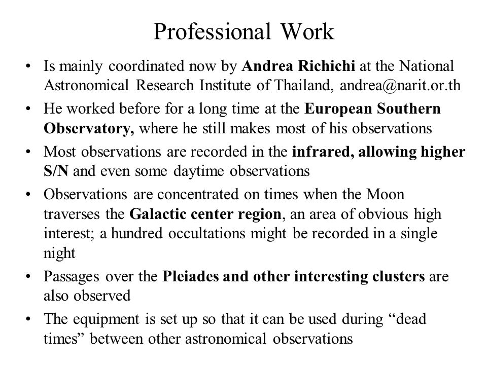 Professional Work Is mainly coordinated now by Andrea Richichi at the National Astronomical Research Institute of Thailand, andrea@narit.or.th He worked before for a long time at the European Southern Observatory, where he still makes most of his observations Most observations are recorded in the infrared, allowing higher S/N and even some daytime observations Observations are concentrated on times when the Moon traverses the Galactic center region, an area of obvious high interest; a hundred occultations might be recorded in a single night Passages over the Pleiades and other interesting clusters are also observed The equipment is set up so that it can be used during dead times between other astronomical observations