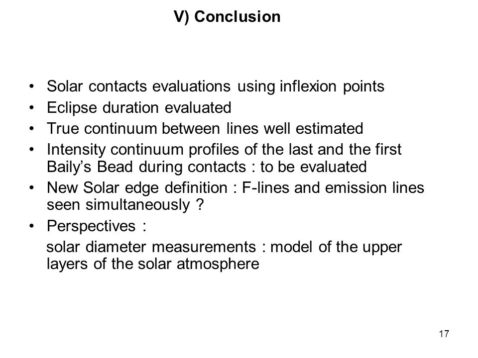 17 Solar contacts evaluations using inflexion points Eclipse duration evaluated True continuum between lines well estimated Intensity continuum profiles of the last and the first Bailys Bead during contacts : to be evaluated New Solar edge definition : F-lines and emission lines seen simultaneously .