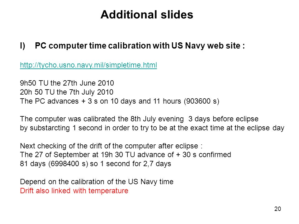20 Additional slides I)PC computer time calibration with US Navy web site : http://tycho.usno.navy.mil/simpletime.html 9h50 TU the 27th June 2010 20h 50 TU the 7th July 2010 The PC advances + 3 s on 10 days and 11 hours (903600 s) The computer was calibrated the 8th July evening 3 days before eclipse by substarcting 1 second in order to try to be at the exact time at the eclipse day Next checking of the drift of the computer after eclipse : The 27 of September at 19h 30 TU advance of + 30 s confirmed 81 days (6998400 s) so 1 second for 2,7 days Depend on the calibration of the US Navy time Drift also linked with temperature