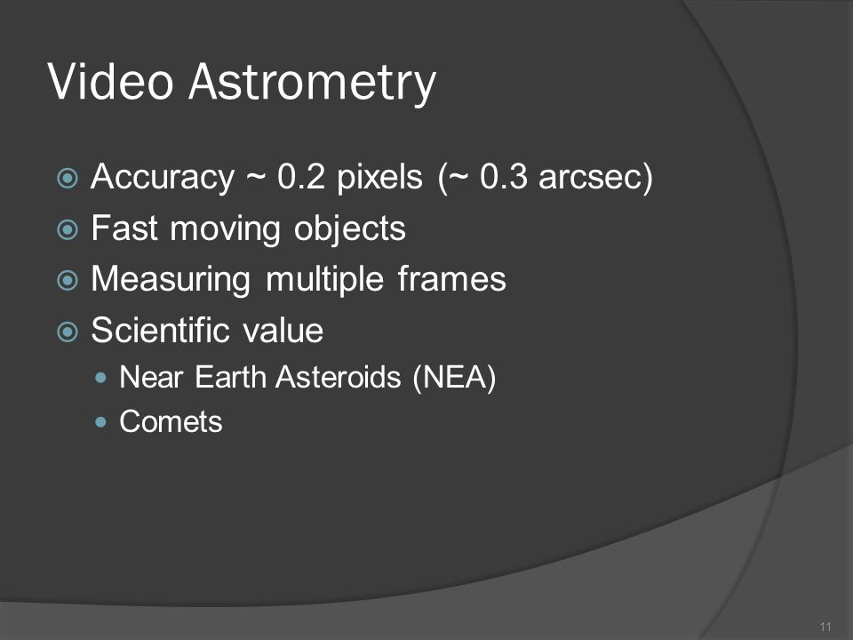 Video Astrometry Accuracy ~ 0.2 pixels (~ 0.3 arcsec) Fast moving objects Measuring multiple frames Scientific value Near Earth Asteroids (NEA) Comets 11