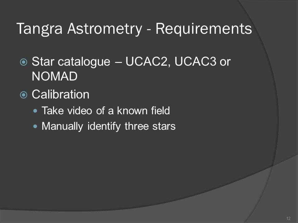 Tangra Astrometry - Requirements Star catalogue – UCAC2, UCAC3 or NOMAD Calibration Take video of a known field Manually identify three stars 12