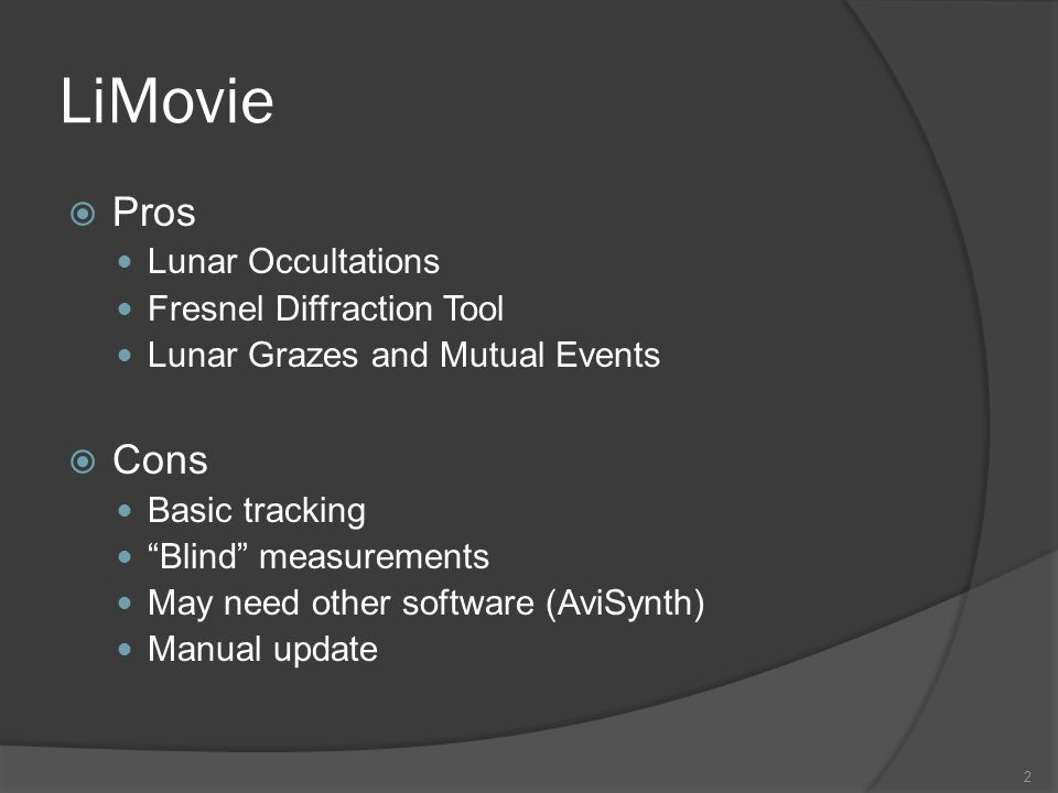 LiMovie Pros Lunar Occultations Fresnel Diffraction Tool Lunar Grazes and Mutual Events Cons Basic tracking Blind measurements May need other software (AviSynth) Manual update 2