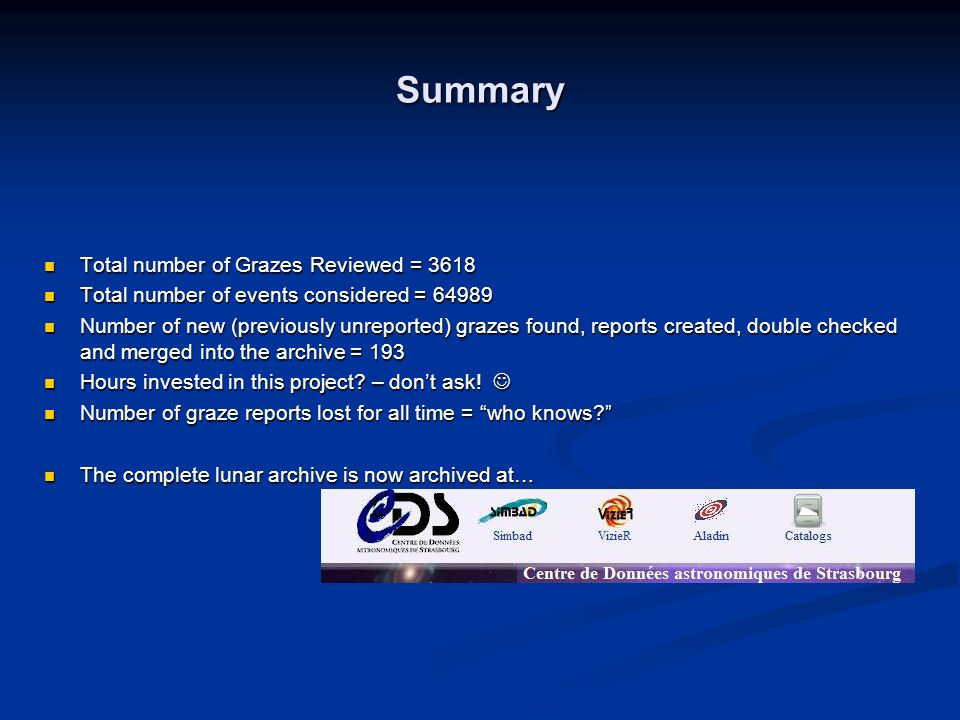 Summary Total number of Grazes Reviewed = 3618 Total number of Grazes Reviewed = 3618 Total number of events considered = 64989 Total number of events considered = 64989 Number of new (previously unreported) grazes found, reports created, double checked and merged into the archive = 193 Number of new (previously unreported) grazes found, reports created, double checked and merged into the archive = 193 Hours invested in this project.