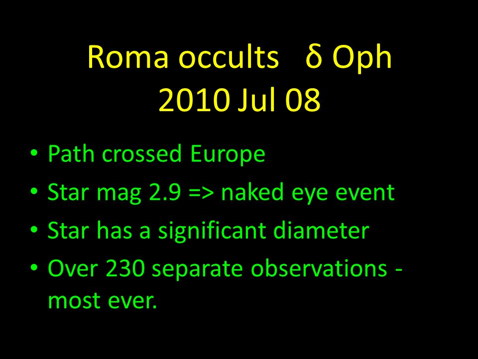 Roma occults δ Oph 2010 Jul 08 Path crossed Europe Star mag 2.9 => naked eye event Star has a significant diameter Over 230 separate observations - most ever.