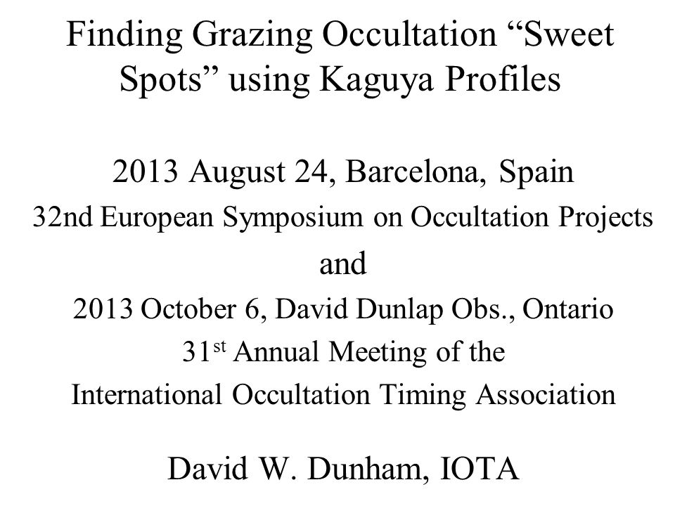 Finding Grazing Occultation Sweet Spots using Kaguya Profiles 2013 August 24, Barcelona, Spain 32nd European Symposium on Occultation Projects and 2013 October 6, David Dunlap Obs., Ontario 31 st Annual Meeting of the International Occultation Timing Association David W.