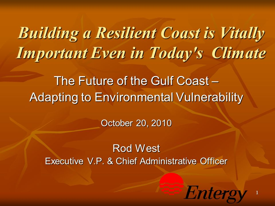 1 Building a Resilient Coast is Vitally Important Even in Today s Climate The Future of the Gulf Coast – Adapting to Environmental Vulnerability October 20, 2010 Rod West Executive V.P.