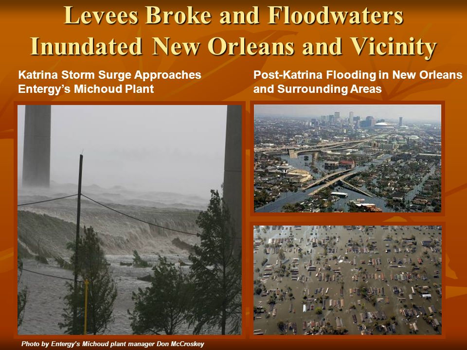 8 Levees Broke and Floodwaters Inundated New Orleans and Vicinity Katrina Storm Surge Approaches Entergys Michoud Plant Post-Katrina Flooding in New Orleans and Surrounding Areas Photo by Entergys Michoud plant manager Don McCroskey