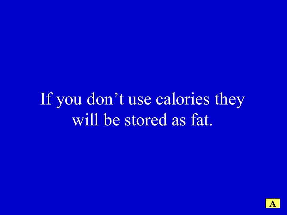 If you dont use calories they will be stored as fat. A