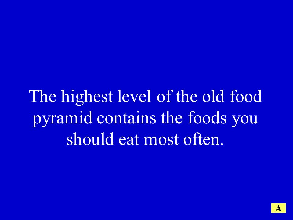 The highest level of the old food pyramid contains the foods you should eat most often. A