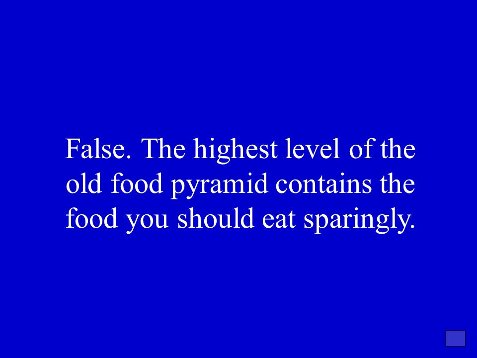 False. The highest level of the old food pyramid contains the food you should eat sparingly.