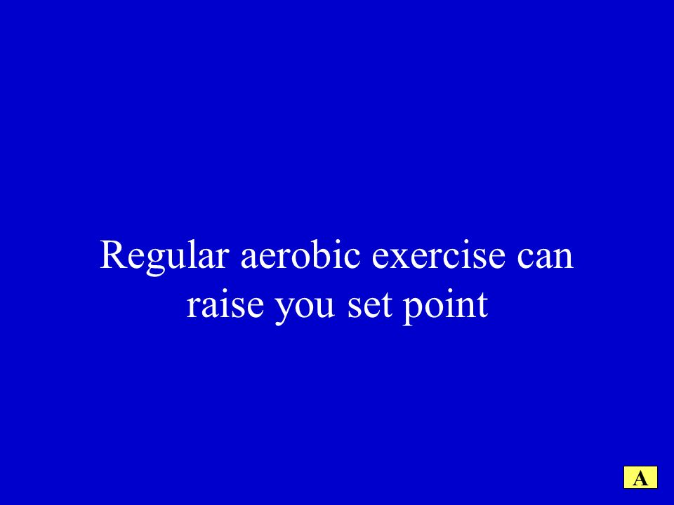 Regular aerobic exercise can raise you set point A