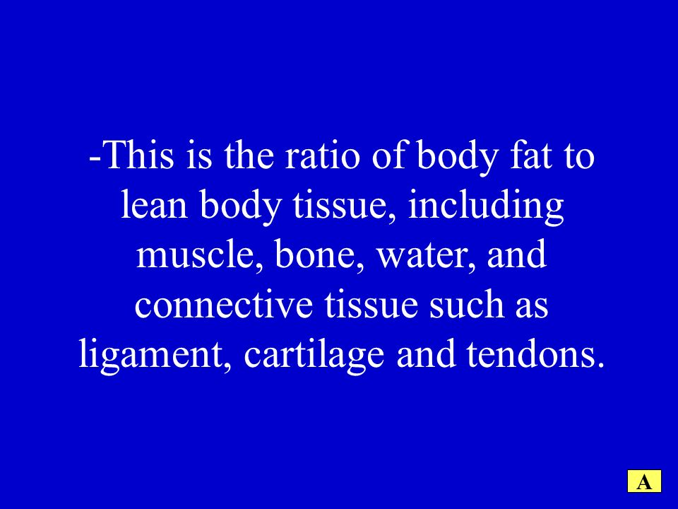 -This is the ratio of body fat to lean body tissue, including muscle, bone, water, and connective tissue such as ligament, cartilage and tendons.