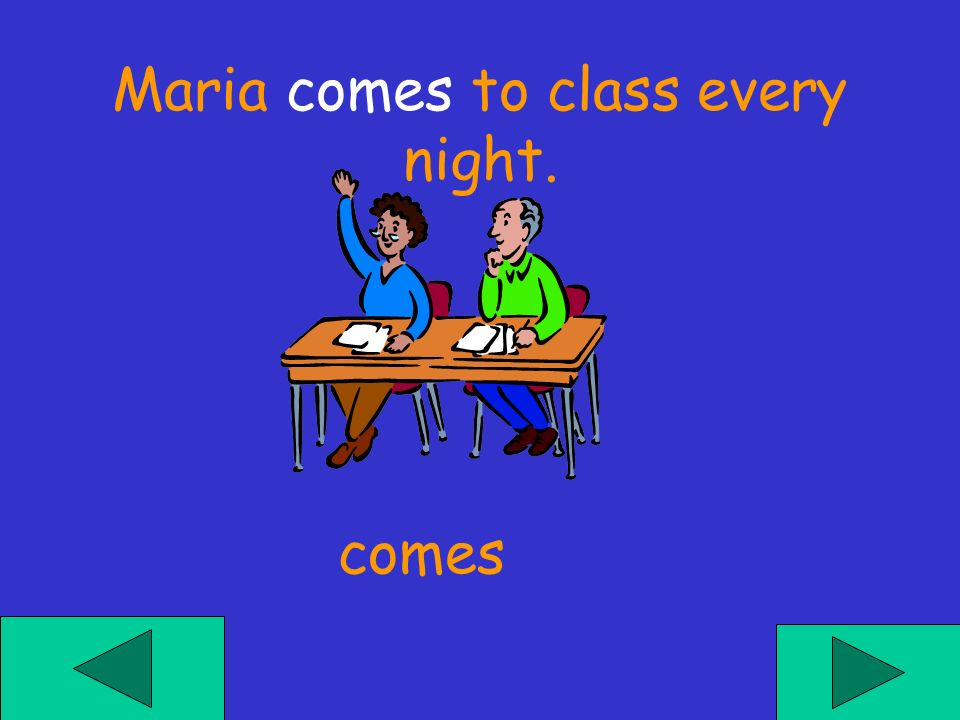 Maria ___ to class every night. comies come comes
