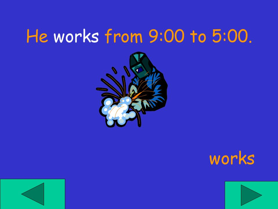 He ___ from 9:00 to 5:00. workes work works