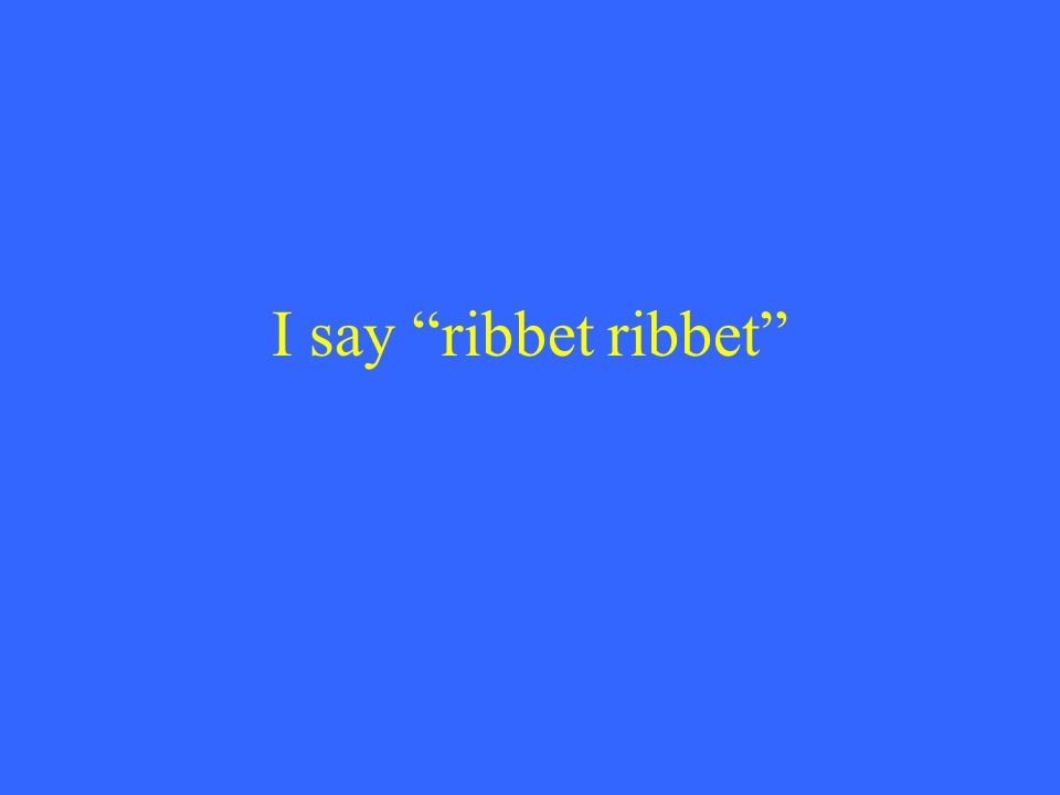 I say ribbet ribbet