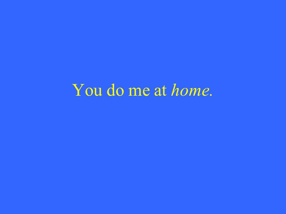 You do me at home.