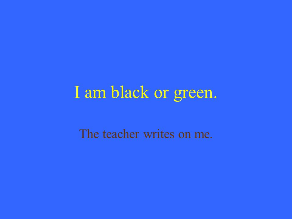 I am black or green. The teacher writes on me.