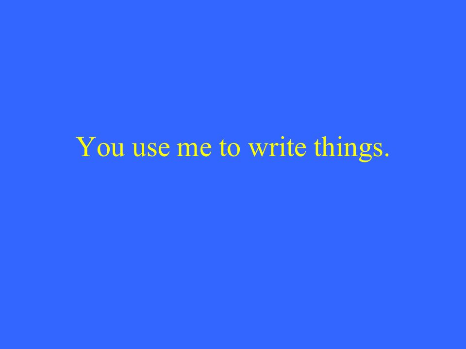 You use me to write things.