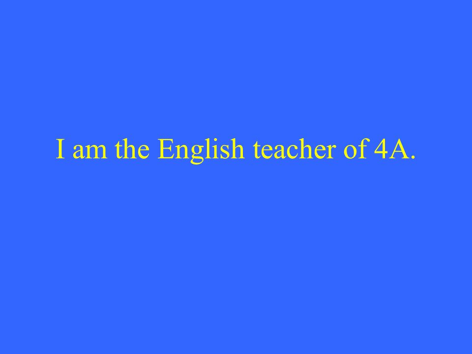 I am the English teacher of 4A.