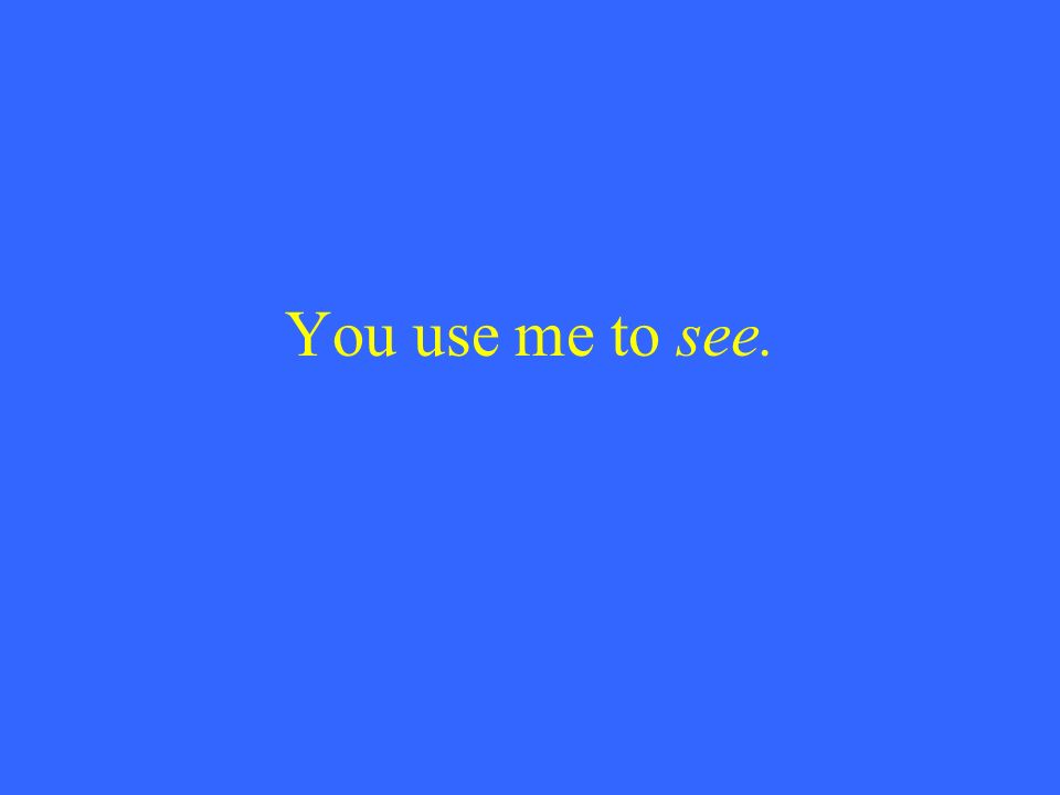 You use me to see.
