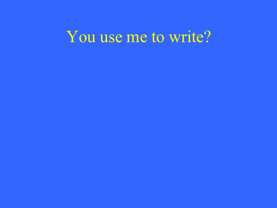 You use me to write